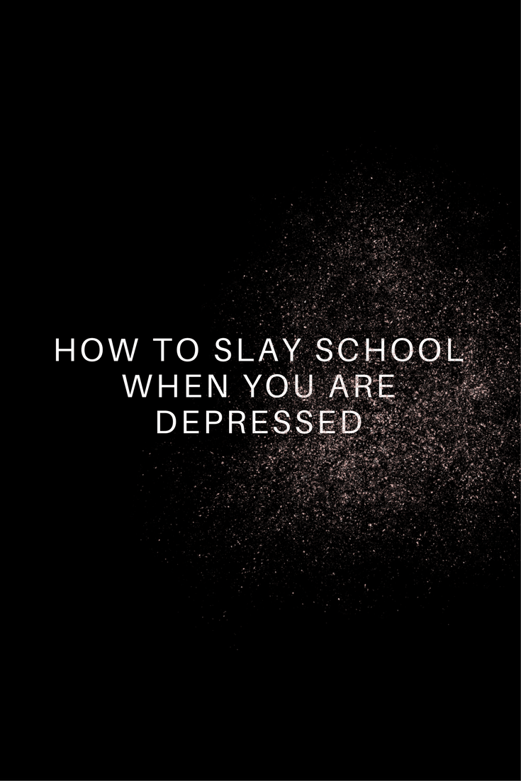 How to Slay School When You Are Depressed